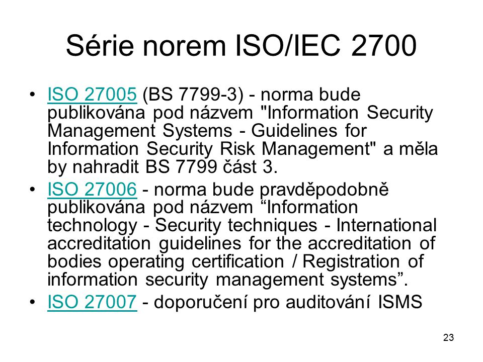 23 Série norem ISO/IEC 2700 ISO 27005 (BS 7799-3) - norma bude publikována pod názvem Information Security Management Systems - Guidelines for Information Security Risk Management a měla by nahradit BS 7799 část 3.ISO 27005 ISO 27006 - norma bude pravděpodobně publikována pod názvem Information technology - Security techniques - International accreditation guidelines for the accreditation of bodies operating certification / Registration of information security management systems .ISO 27006 ISO 27007 - doporučení pro auditování ISMSISO 27007