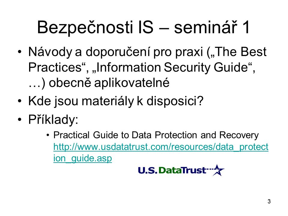 """3 Bezpečnosti IS – seminář 1 Návody a doporučení pro praxi (""""The Best Practices , """"Information Security Guide , …) obecně aplikovatelné Kde jsou materiály k disposici."""