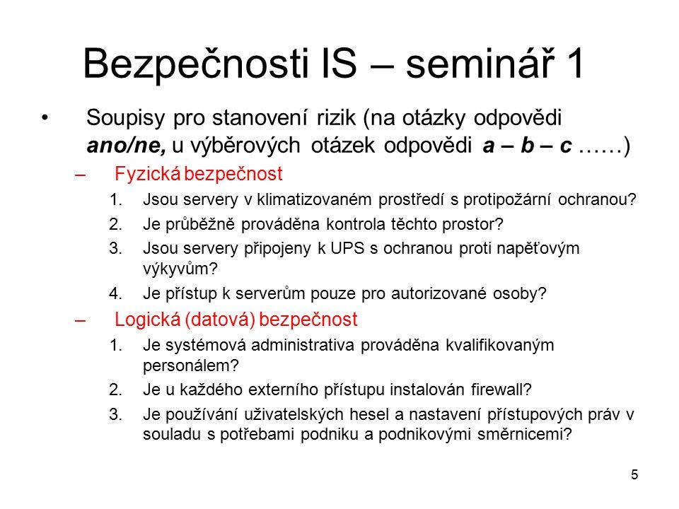 5 Bezpečnosti IS – seminář 1 Soupisy pro stanovení rizik (na otázky odpovědi ano/ne, u výběrových otázek odpovědi a – b – c ……) –Fyzická bezpečnost 1.Jsou servery v klimatizovaném prostředí s protipožární ochranou.