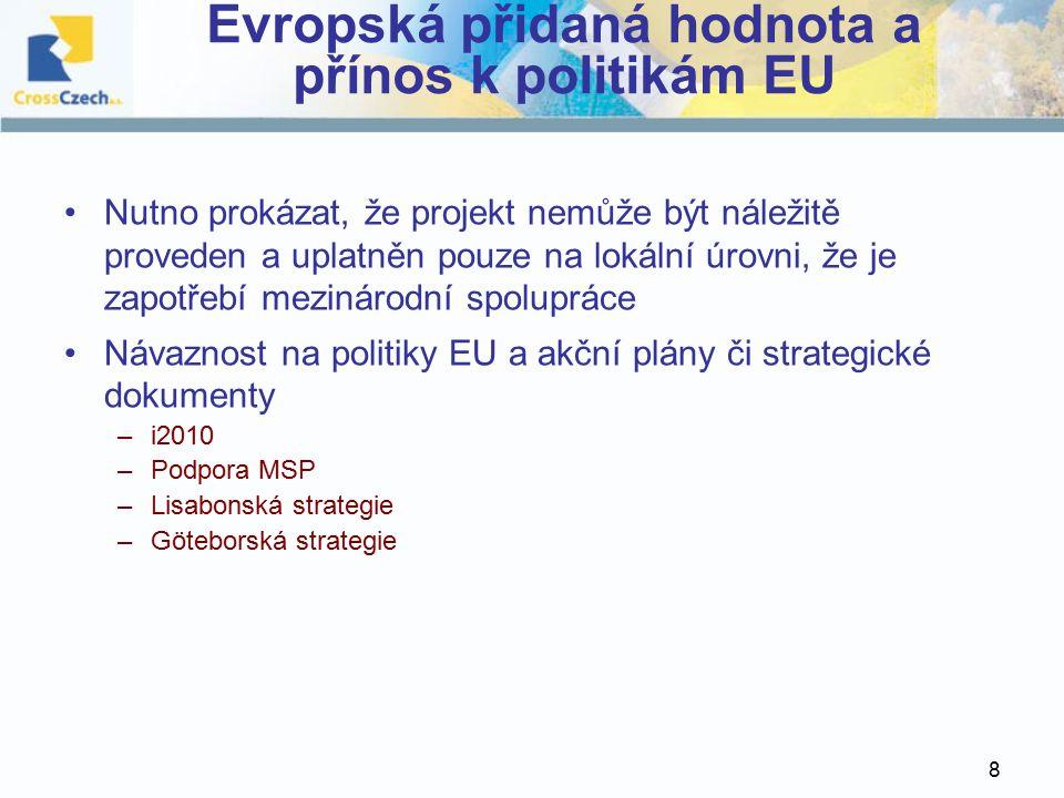 8 Evropská přidaná hodnota a přínos k politikám EU Nutno prokázat, že projekt nemůže být náležitě proveden a uplatněn pouze na lokální úrovni, že je zapotřebí mezinárodní spolupráce Návaznost na politiky EU a akční plány či strategické dokumenty –i2010 –Podpora MSP –Lisabonská strategie –Göteborská strategie