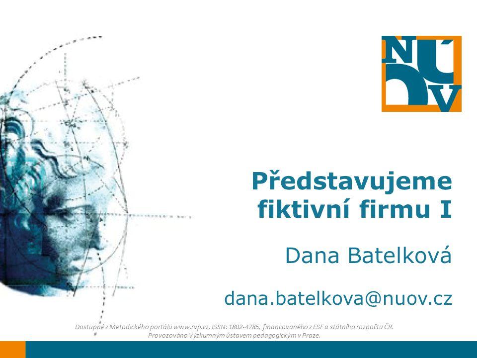 Představujeme fiktivní firmu I Dana Batelková dana.batelkova@nuov.cz Dostupné z Metodického portálu www.rvp.cz, ISSN: 1802-4785, financovaného z ESF a