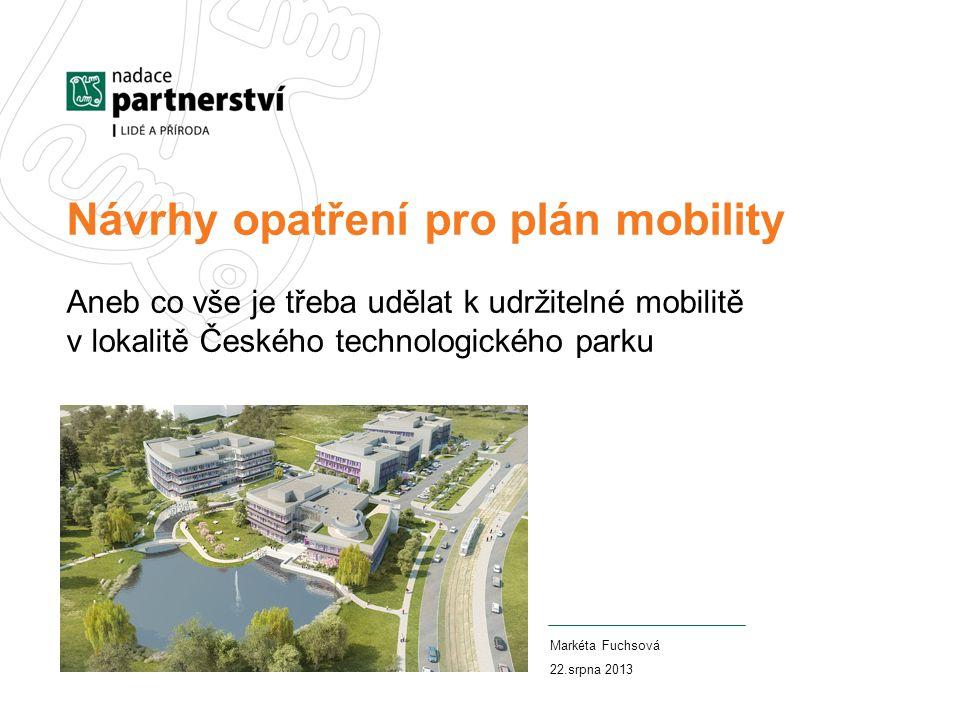 Návrhy opatření pro plán mobility Aneb co vše je třeba udělat k udržitelné mobilitě v lokalitě Českého technologického parku Markéta Fuchsová 22.srpna 2013