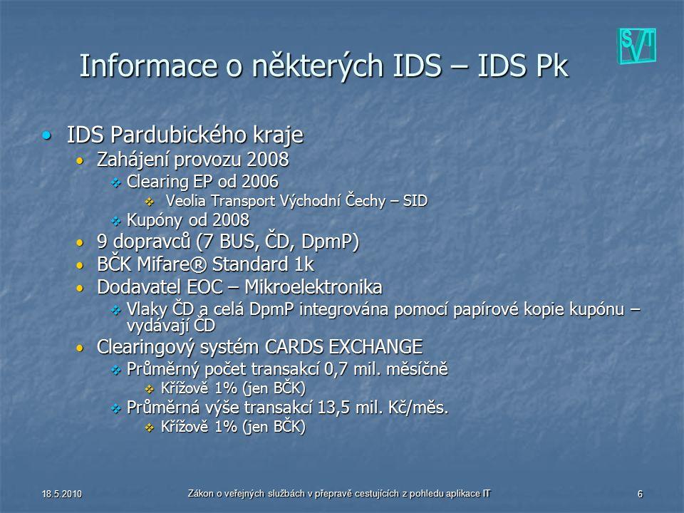 18.5.2010 Zákon o veřejných službách v přepravě cestujících z pohledu aplikace IT 6 Informace o některých IDS – IDS Pk IDS Pardubického krajeIDS Pardubického kraje Zahájení provozu 2008 Zahájení provozu 2008  Clearing EP od 2006  Veolia Transport Východní Čechy – SID  Kupóny od 2008 9 dopravců (7 BUS, ČD, DpmP) 9 dopravců (7 BUS, ČD, DpmP) BČK Mifare® Standard 1k BČK Mifare® Standard 1k Dodavatel EOC – Mikroelektronika Dodavatel EOC – Mikroelektronika  Vlaky ČD a celá DpmP integrována pomocí papírové kopie kupónu – vydávají ČD Clearingový systém CARDS EXCHANGE Clearingový systém CARDS EXCHANGE  Průměrný počet transakcí 0,7 mil.