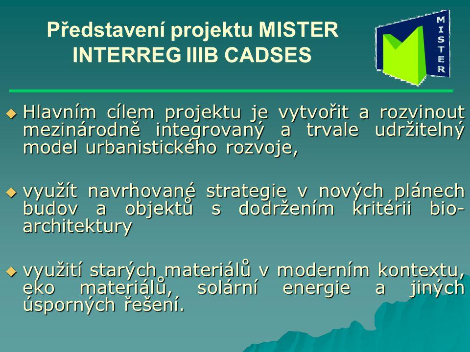 Představení projektu MISTER INTERREG IIIB CADSES  Hlavním cílem projektu je vytvořit a rozvinout mezinárodně integrovaný a trvale udržitelný model urbanistického rozvoje,  využít navrhované strategie v nových plánech budov a objektů s dodržením kritérii bio- architektury  využití starých materiálů v moderním kontextu, eko materiálů, solární energie a jiných úsporných řešení.