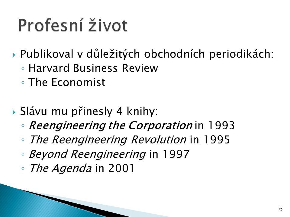  Publikoval v důležitých obchodních periodikách: ◦ Harvard Business Review ◦ The Economist  Slávu mu přinesly 4 knihy: ◦ Reengineering the Corporation in 1993 ◦ The Reengineering Revolution in 1995 ◦ Beyond Reengineering in 1997 ◦ The Agenda in 2001 6