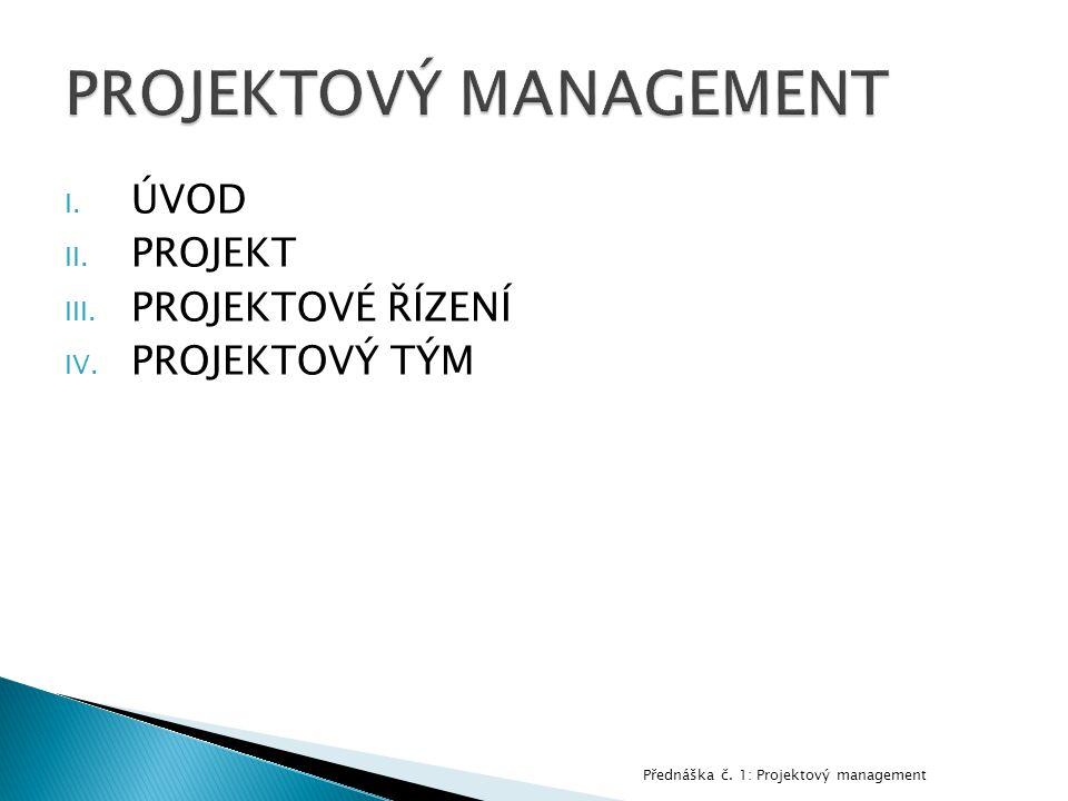 I. ÚVOD II. PROJEKT III. PROJEKTOVÉ ŘÍZENÍ IV. PROJEKTOVÝ TÝM Přednáška č. 1: Projektový management