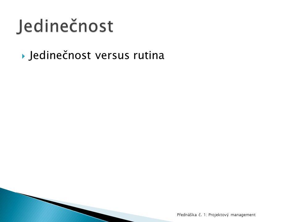  Jedinečnost versus rutina Přednáška č. 1: Projektový management