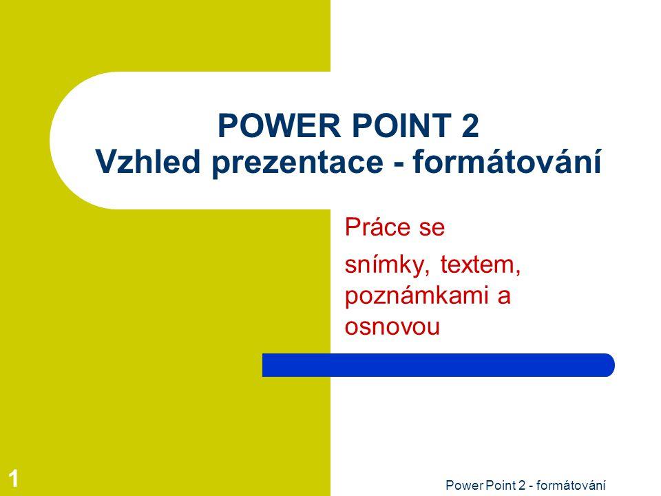 Power Point 2 - formátování 1 POWER POINT 2 Vzhled prezentace - formátování Práce se snímky, textem, poznámkami a osnovou