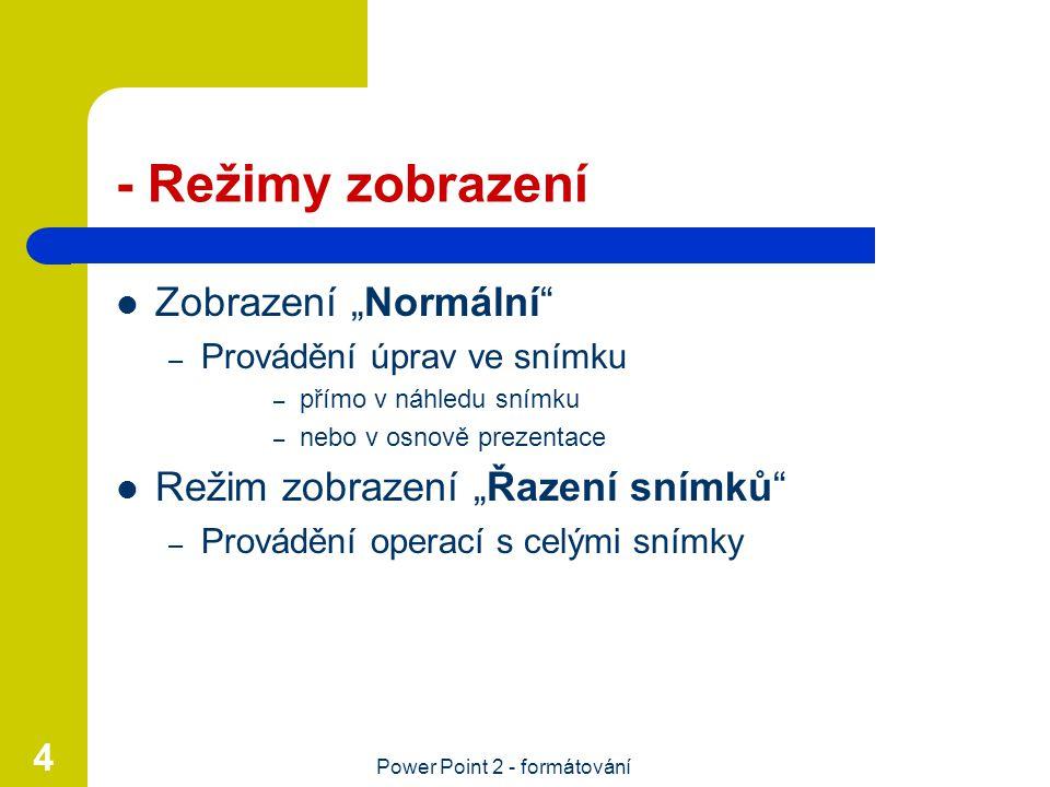 """Power Point 2 - formátování 4 - Režimy zobrazení Zobrazení """"Normální"""" – Provádění úprav ve snímku – přímo v náhledu snímku – nebo v osnově prezentace"""