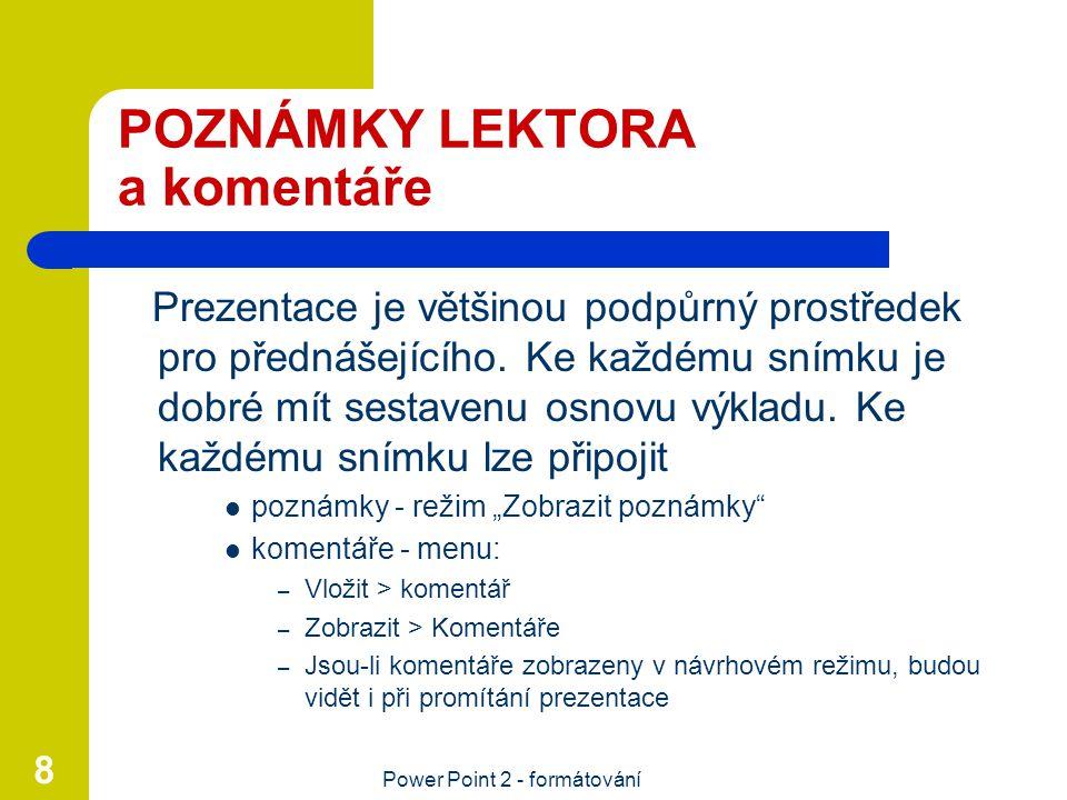Power Point 2 - formátování 8 POZNÁMKY LEKTORA a komentáře Prezentace je většinou podpůrný prostředek pro přednášejícího. Ke každému snímku je dobré m
