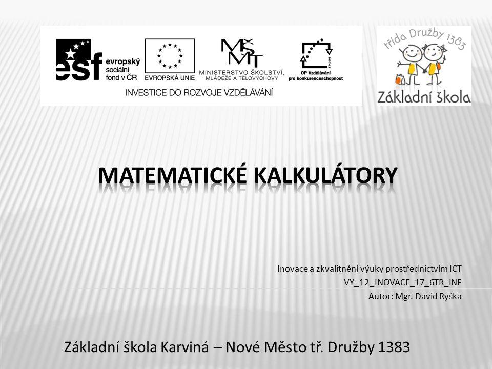 Název vzdělávacího materiáluMatematické kalkulátory Číslo vzdělávacího materiáluVY_12_INOVACE_17_6TR_INF Číslo šablonyI/2 AutorRyška David, Mgr.