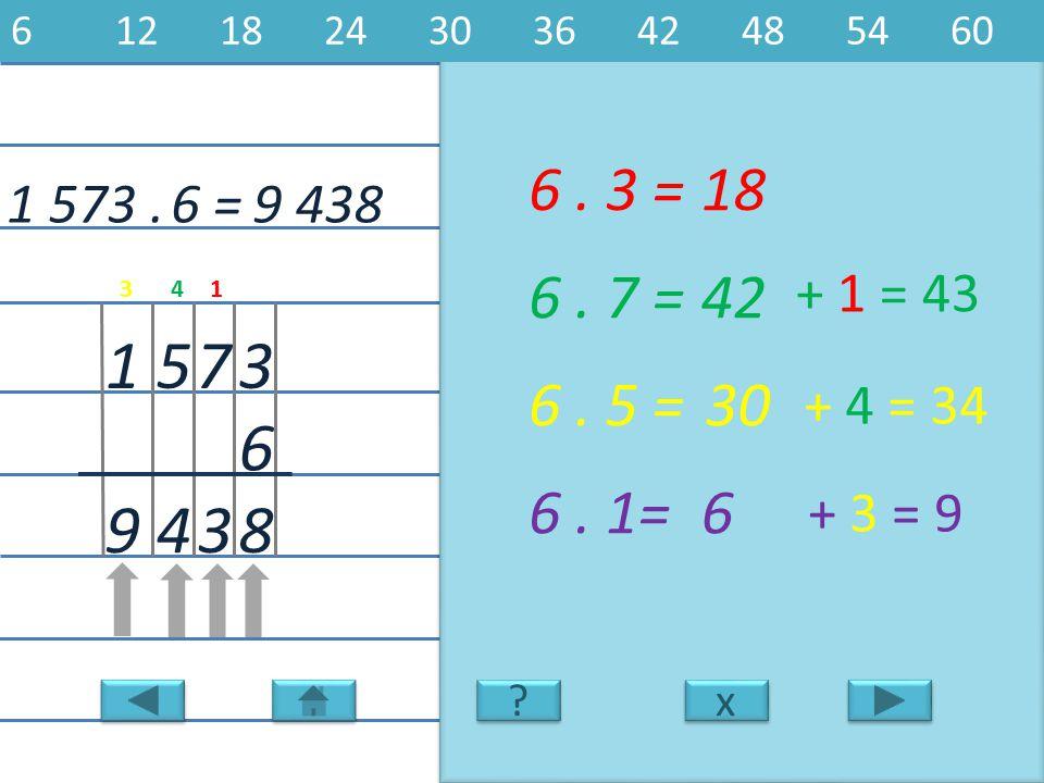 1 573.9 438 3 6 751 6. 3 =18 8 6. 7 =42 6. 5 =30 6. 1=6 349 6 = x x 6121824303642485460 ? ? + 1 = 43 + 4 = 34 + 3 = 9 143