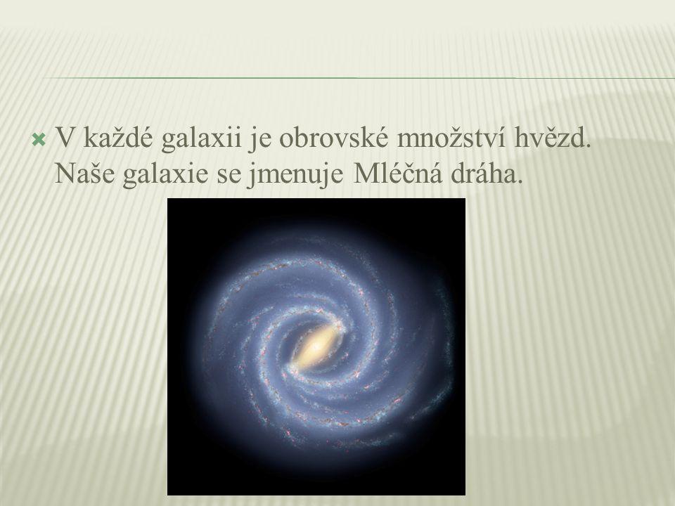  V každé galaxii je obrovské množství hvězd. Naše galaxie se jmenuje Mléčná dráha.