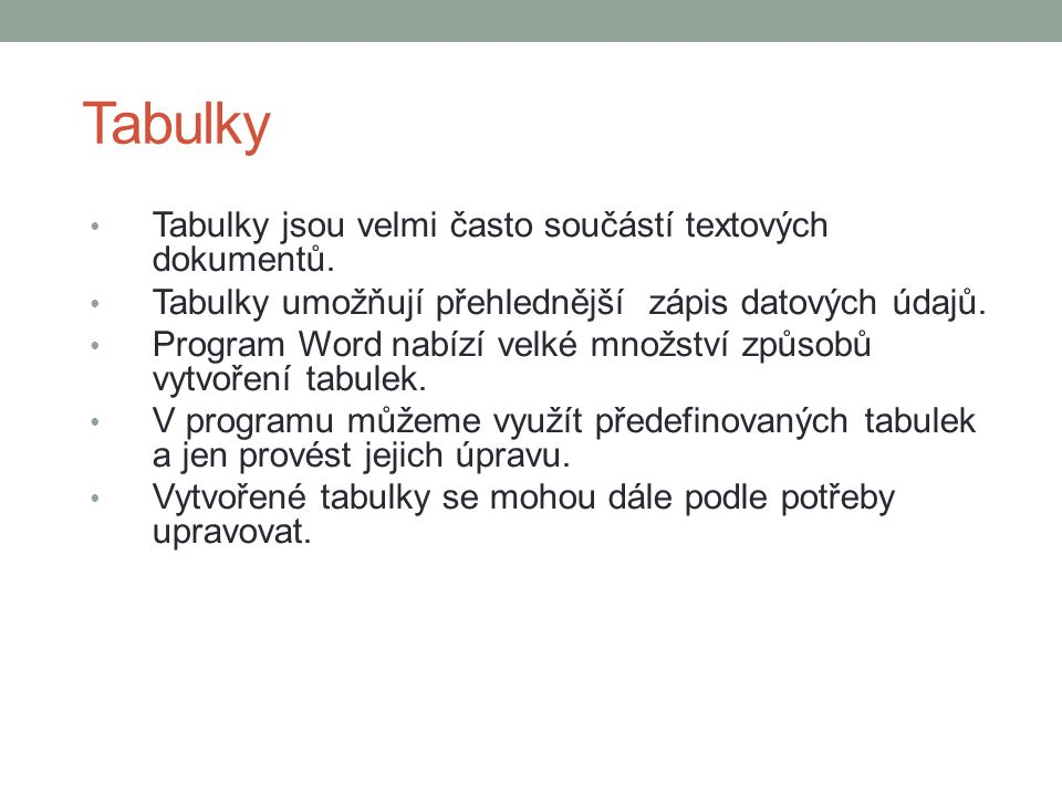 Tabulky Tabulky jsou velmi často součástí textových dokumentů. Tabulky umožňují přehlednější zápis datových údajů. Program Word nabízí velké množství