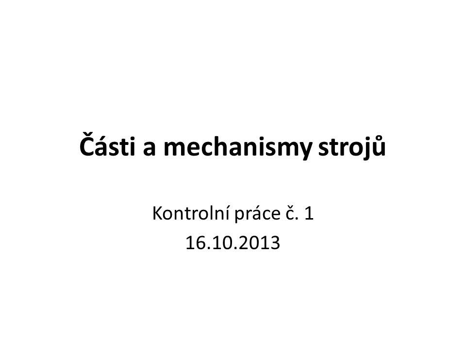 Části a mechanismy strojů Kontrolní práce č. 1 16.10.2013