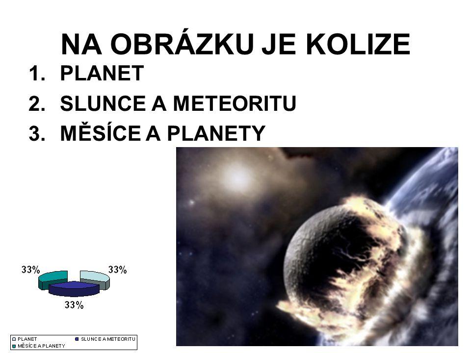 NA OBRÁZKU JE KOLIZE 1.PLANET 2.SLUNCE A METEORITU 3.MĚSÍCE A PLANETY