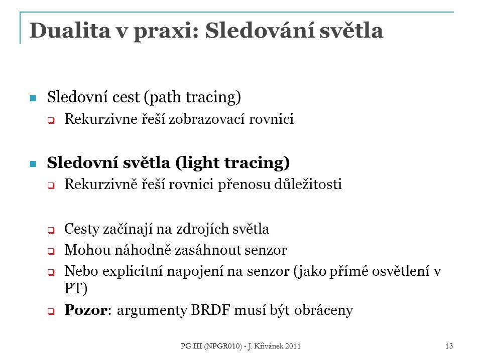 Dualita v praxi: Sledování světla Sledovní cest (path tracing)  Rekurzivne řeší zobrazovací rovnici Sledovní světla (light tracing)  Rekurzivně řeší rovnici přenosu důležitosti  Cesty začínají na zdrojích světla  Mohou náhodně zasáhnout senzor  Nebo explicitní napojení na senzor (jako přímé osvětlení v PT)  Pozor: argumenty BRDF musí být obráceny PG III (NPGR010) - J.