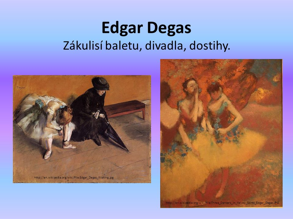 Edgar Degas Zákulisí baletu, divadla, dostihy. http://en.wikipedia.org/wiki/File:Three_Dancers_in_Yellow_Skirts_Edgar_Degas.JPG http://en.wikipedia.or