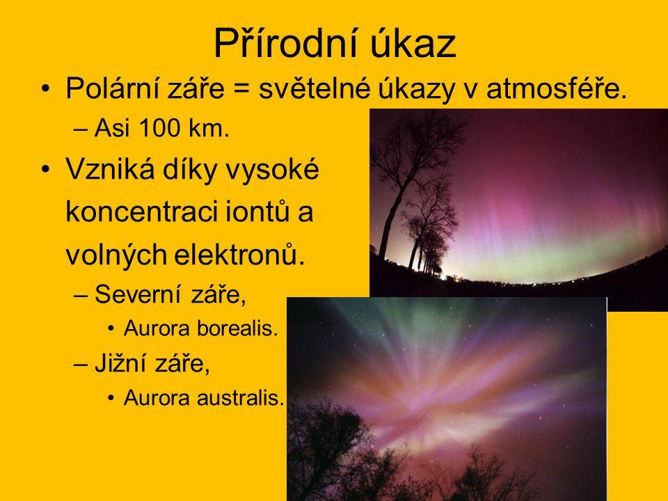 Přírodní úkaz Polární záře = světelné úkazy v atmosféře. –Asi 100 km. Vzniká díky vysoké koncentraci iontů a volných elektronů. –Severní záře, Aurora