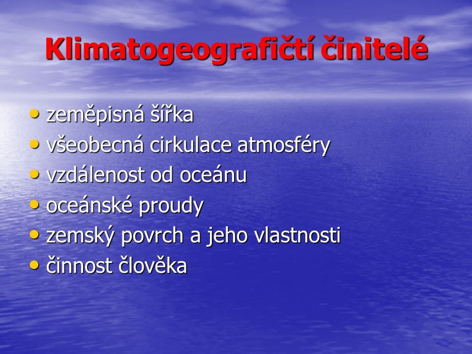 Klimatogeografičtí činitelé zeměpisná šířka zeměpisná šířka všeobecná cirkulace atmosféry všeobecná cirkulace atmosféry vzdálenost od oceánu vzdálenos