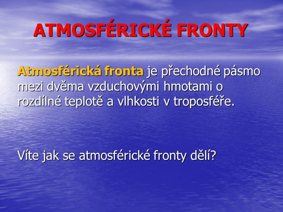 ATMOSFÉRICKÉ FRONTY Atmosférická fronta je přechodné pásmo mezi dvěma vzduchovými hmotami o rozdílné teplotě a vlhkosti v troposféře. Víte jak se atmo