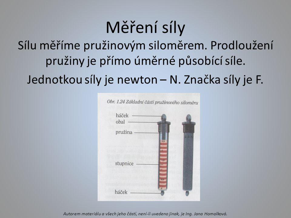 Měření síly Sílu měříme pružinovým siloměrem. Prodloužení pružiny je přímo úměrné působící síle. Jednotkou síly je newton – N. Značka síly je F. Autor