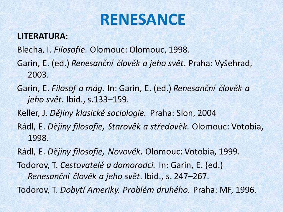 RENESANCE LITERATURA: Blecha, I. Filosofie. Olomouc: Olomouc, 1998. Garin, E. (ed.) Renesanční člověk a jeho svět. Praha: Vyšehrad, 2003. Garin, E. Fi
