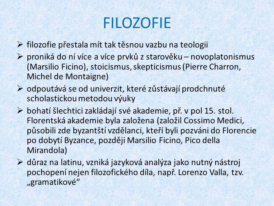 FILOZOFIE  filozofie přestala mít tak těsnou vazbu na teologii  proniká do ní více a více prvků z starověku – novoplatonismus (Marsilio Ficino), sto