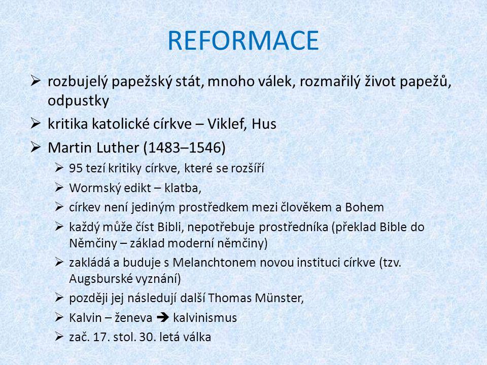 REFORMACE  rozbujelý papežský stát, mnoho válek, rozmařilý život papežů, odpustky  kritika katolické církve – Viklef, Hus  Martin Luther (1483–1546