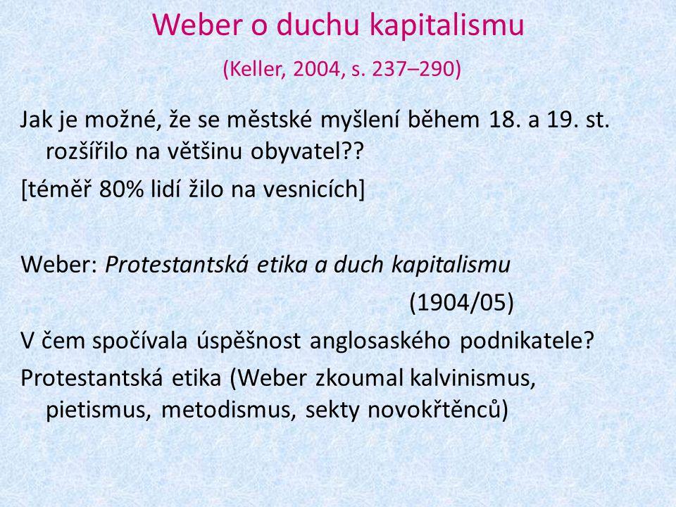 Weber o duchu kapitalismu (Keller, 2004, s. 237–290) Jak je možné, že se městské myšlení během 18. a 19. st. rozšířilo na většinu obyvatel?? [téměř 80