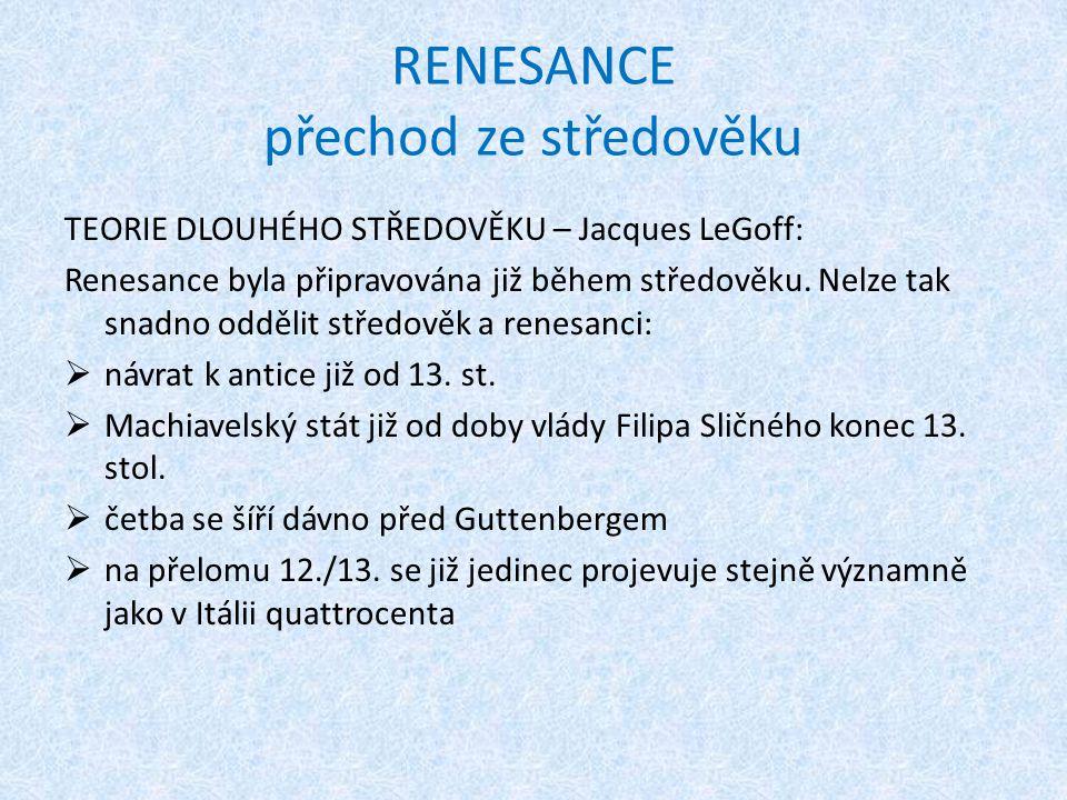 RENESANCE přechod ze středověku TEORIE DLOUHÉHO STŘEDOVĚKU – Jacques LeGoff: Renesance byla připravována již během středověku. Nelze tak snadno odděli