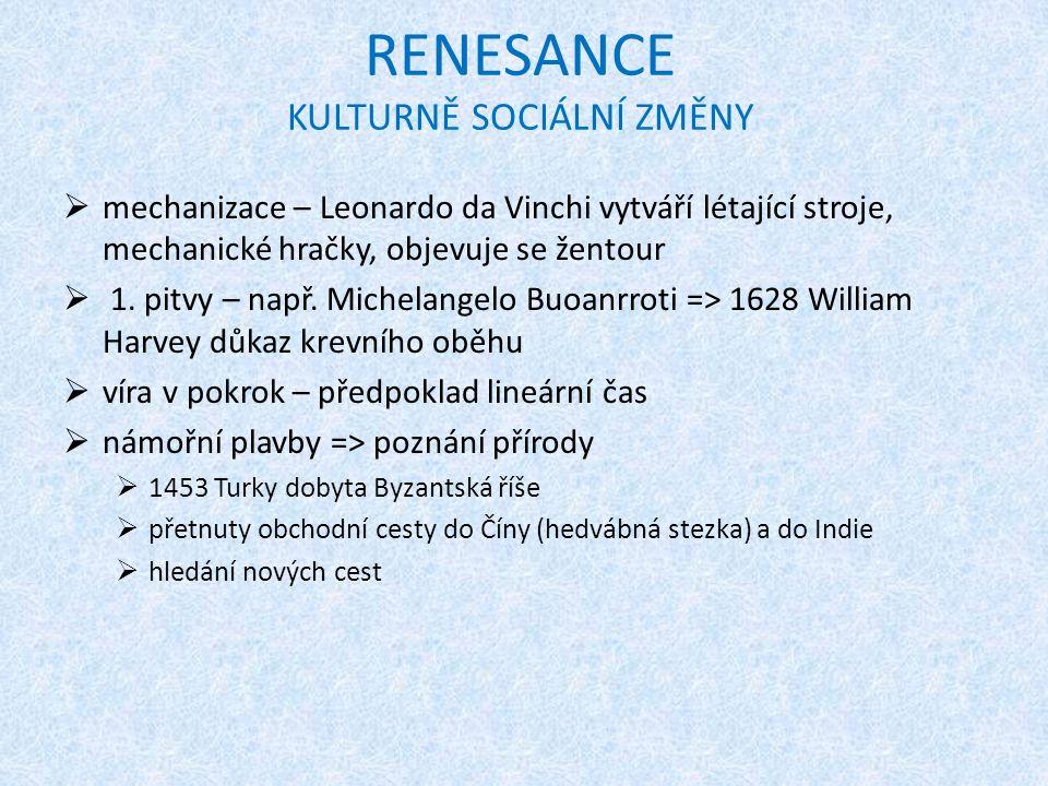 RENESANCE KULTURNĚ SOCIÁLNÍ ZMĚNY  mechanizace – Leonardo da Vinchi vytváří létající stroje, mechanické hračky, objevuje se žentour  1. pitvy – např