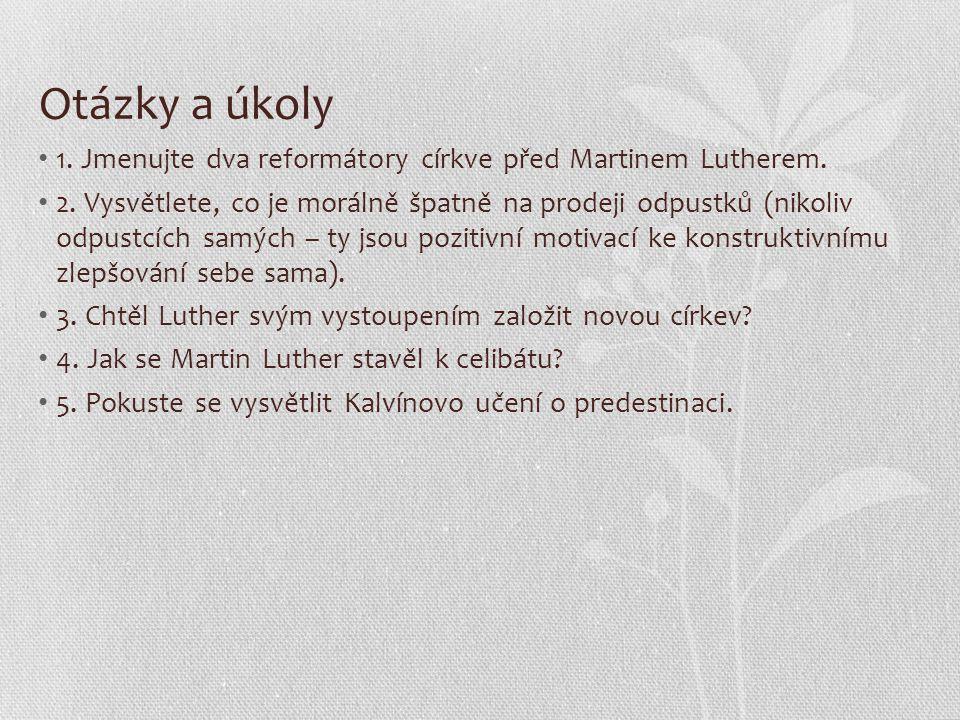 Otázky a úkoly 1. Jmenujte dva reformátory církve před Martinem Lutherem. 2. Vysvětlete, co je morálně špatně na prodeji odpustků (nikoliv odpustcích