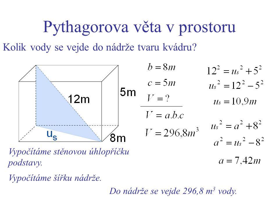 Pythagorova věta v prostoru Kolik vody se vejde do nádrže tvaru kvádru? Do nádrže se vejde 296,8 m 3 vody. Vypočítáme stěnovou úhlopříčku podstavy. Vy