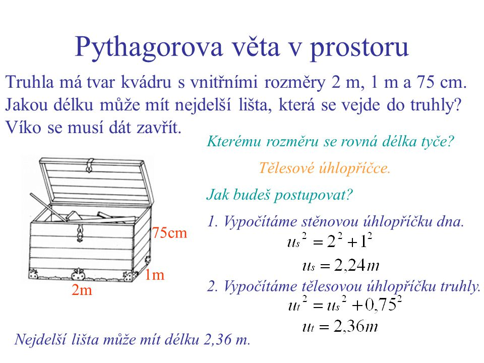 Pythagorova věta v prostoru Truhla má tvar kvádru s vnitřními rozměry 2 m, 1 m a 75 cm. Jakou délku může mít nejdelší lišta, která se vejde do truhly?