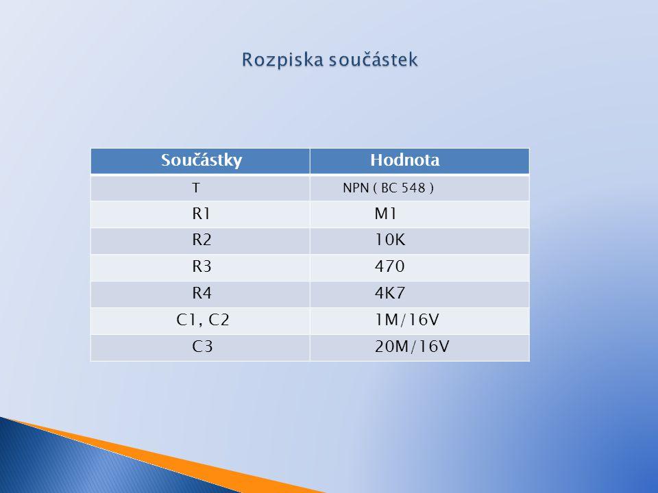 Součástky Hodnota T NPN ( BC 548 ) R1 M1 R2 10K R3 470 R4 4K7 C1, C2 1M/16V C3 20M/16V