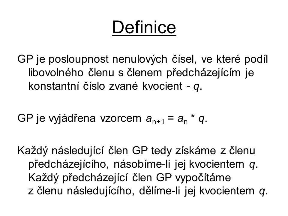 Definice GP je posloupnost nenulových čísel, ve které podíl libovolného členu s členem předcházejícím je konstantní číslo zvané kvocient - q.