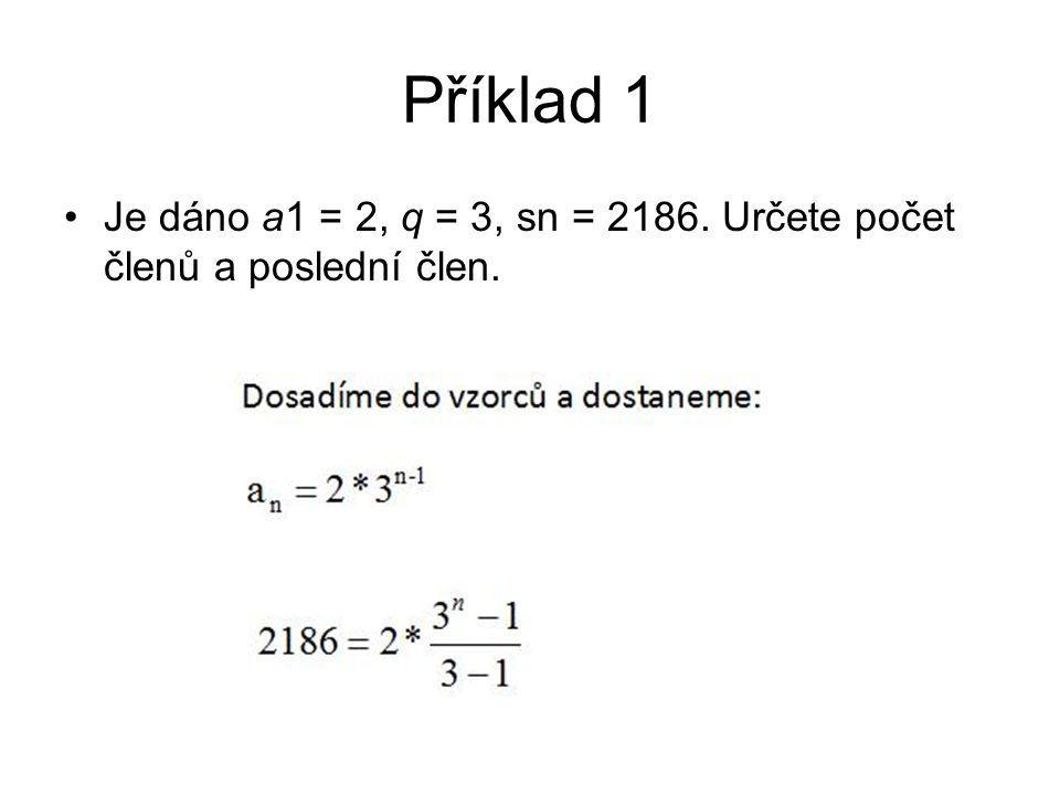 Příklad 1 Je dáno a1 = 2, q = 3, sn = 2186. Určete počet členů a poslední člen.