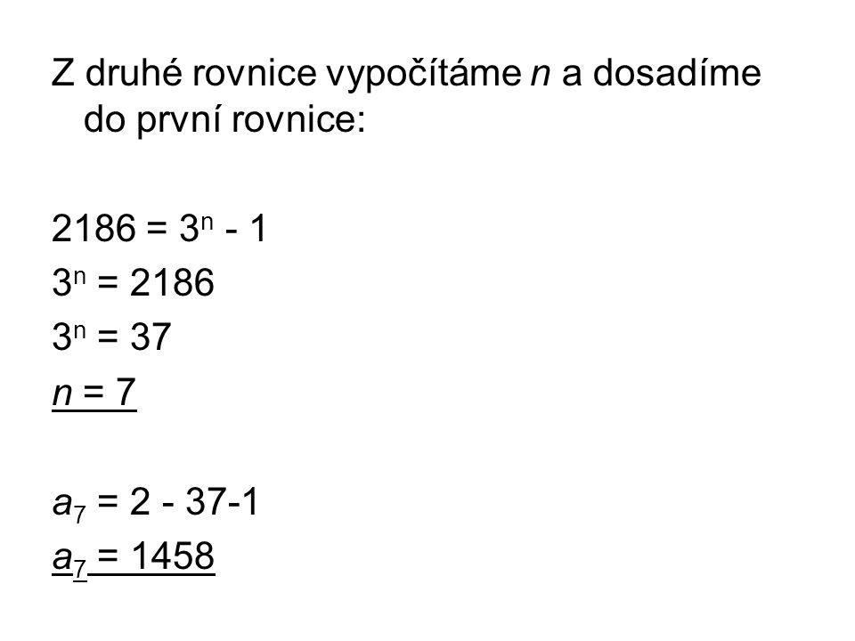 Z druhé rovnice vypočítáme n a dosadíme do první rovnice: 2186 = 3 n - 1 3 n = 2186 3 n = 37 n = 7 a 7 = 2 - 37-1 a 7 = 1458