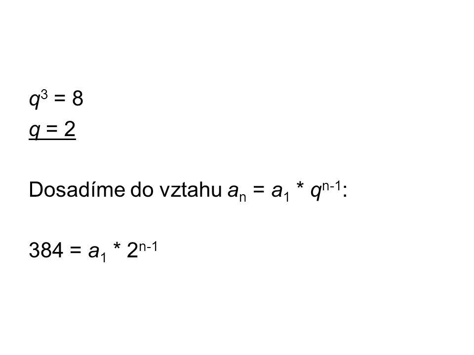 q 3 = 8 q = 2 Dosadíme do vztahu a n = a 1 * q n-1 : 384 = a 1 * 2 n-1
