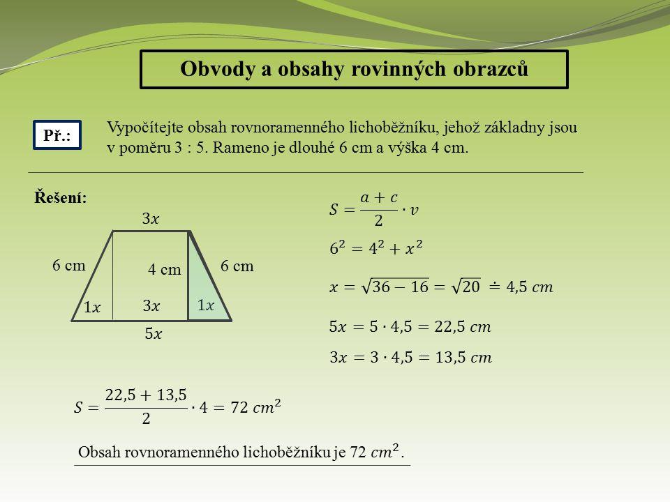 Obvody a obsahy rovinných obrazců Př.: Vypočítejte obsah rovnoramenného lichoběžníku, jehož základny jsou v poměru 3 : 5. Rameno je dlouhé 6 cm a výšk