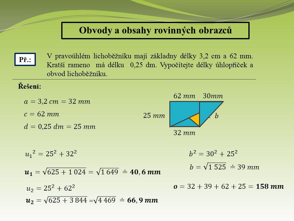Obvody a obsahy rovinných obrazců Př.: V pravoúhlém lichoběžníku mají základny délky 3,2 cm a 62 mm. Kratší rameno má délku 0,25 dm. Vypočítejte délky
