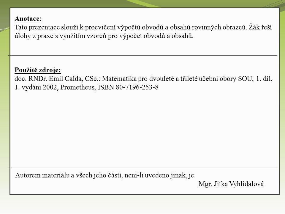 Anotace: Tato prezentace slouží k procvičení výpočtů obvodů a obsahů rovinných obrazců. Žák řeší úlohy z praxe s využitím vzorců pro výpočet obvodů a