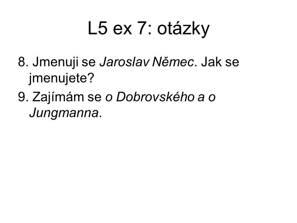 L5 ex 7: otázky 8. Jmenuji se Jaroslav Němec. Jak se jmenujete? 9. Zajímám se o Dobrovského a o Jungmanna.