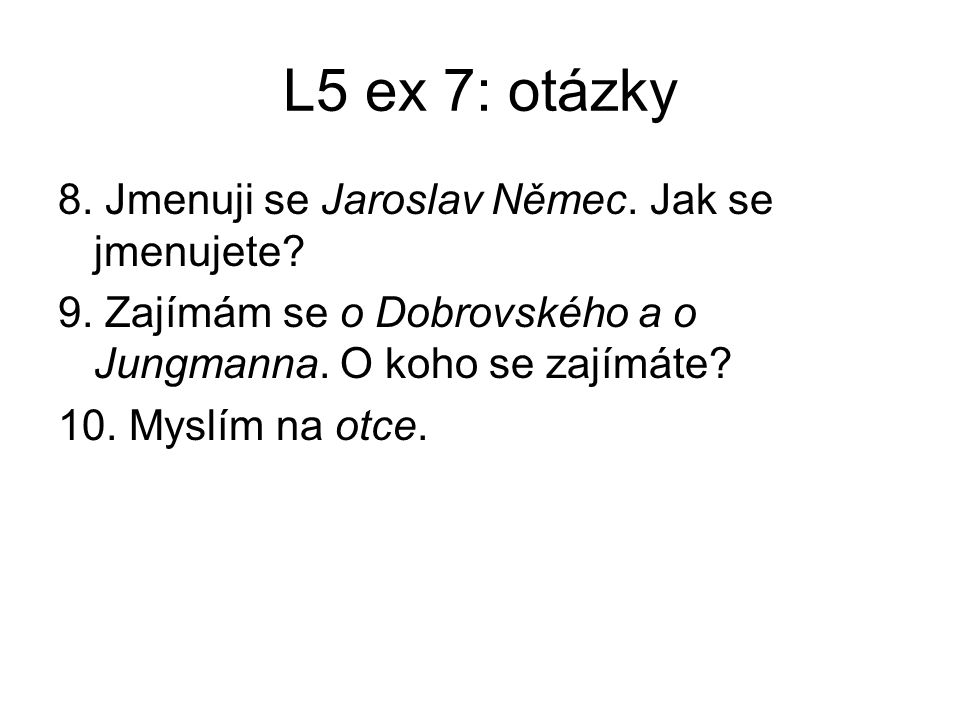 L5 ex 7: otázky 8. Jmenuji se Jaroslav Němec. Jak se jmenujete? 9. Zajímám se o Dobrovského a o Jungmanna. O koho se zajímáte? 10. Myslím na otce.