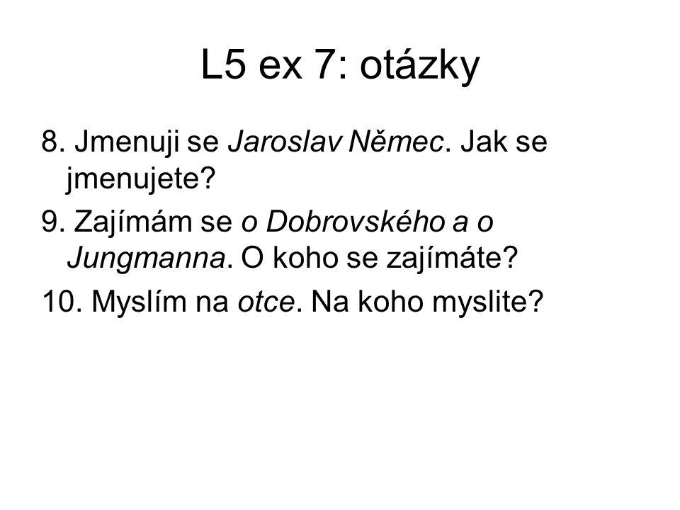 L5 ex 7: otázky 8. Jmenuji se Jaroslav Němec. Jak se jmenujete? 9. Zajímám se o Dobrovského a o Jungmanna. O koho se zajímáte? 10. Myslím na otce. Na