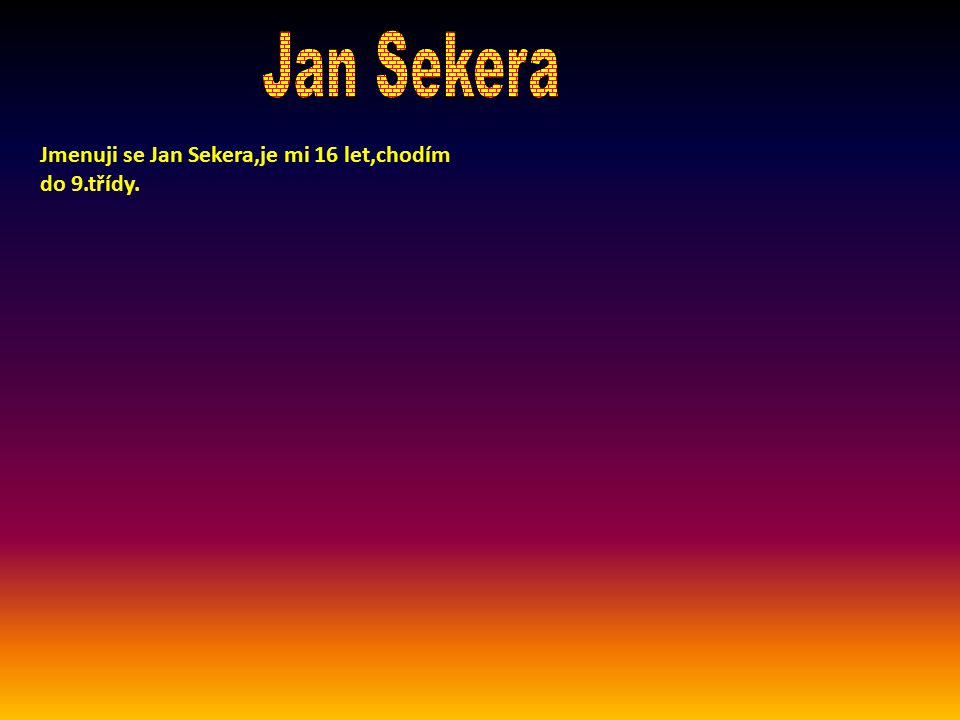 Jmenuji se Jan Sekera,je mi 16 let,chodím do 9.třídy.