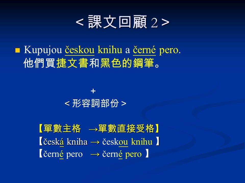 <課文回顧 2 > Kupujou českou knihu a černé pero.