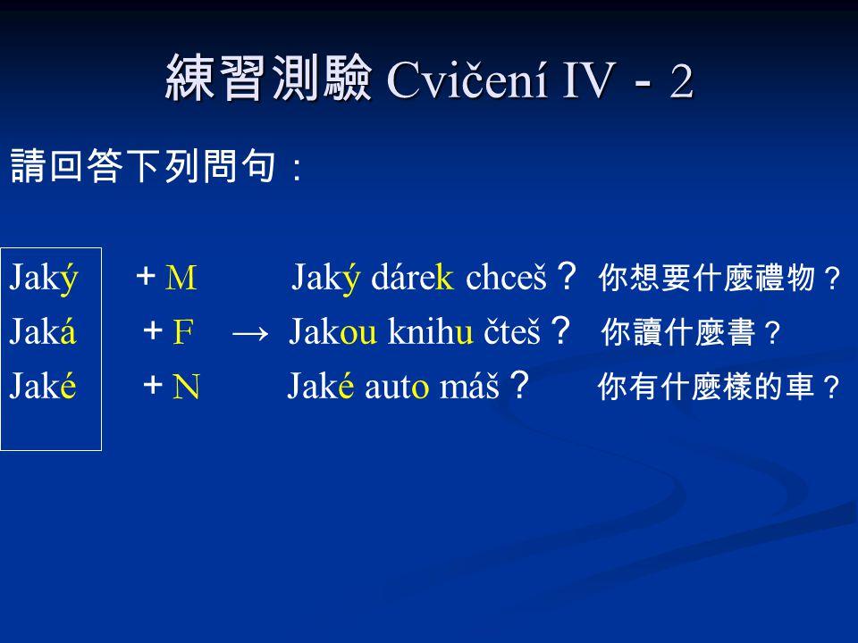練習測驗 Cvičení IV - 2 請回答下列問句: Jaký + M Jaký dárek chceš ? 你想要什麼禮物? Jaká + F → Jakou knihu čteš ? 你讀什麼書? Jaké + N Jaké auto máš ? 你有什麼樣的車?