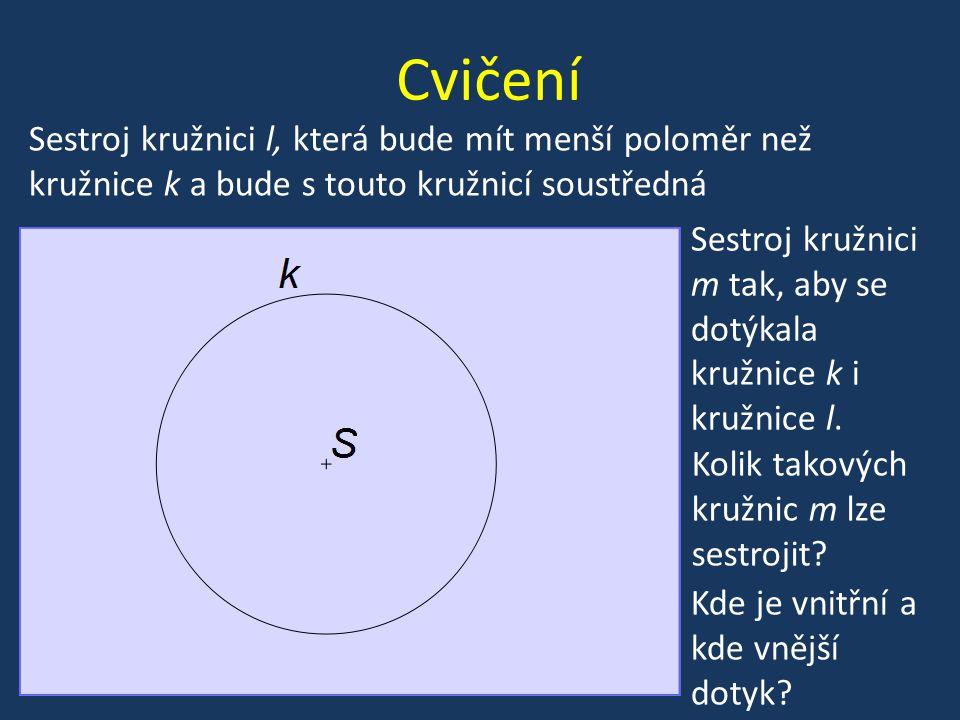 Cvičení Sestroj kružnici m tak, aby se dotýkala kružnice k i kružnice l. Sestroj kružnici l, která bude mít menší poloměr než kružnice k a bude s tout